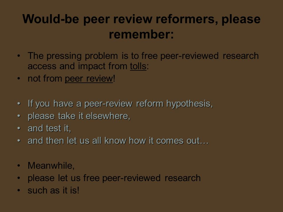 Would-be peer review reformers, please remember: The pressing problem is to free peer-reviewed research access and impact from tolls: not from peer review.
