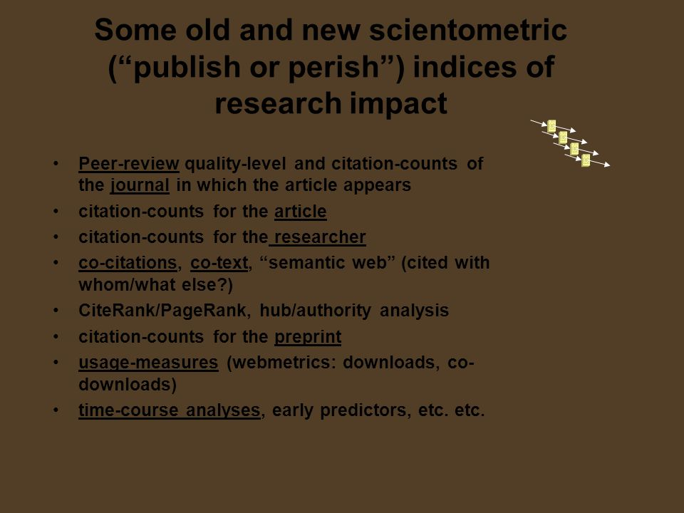 Some old and new scientometric (publish or perish) indices of research impact Peer-review quality-level and citation-counts of the journal in which the article appears citation-counts for the article citation-counts for the researcher co-citations, co-text, semantic web (cited with whom/what else ) CiteRank/PageRank, hub/authority analysis citation-counts for the preprint usage-measures (webmetrics: downloads, co- downloads) time-course analyses, early predictors, etc.