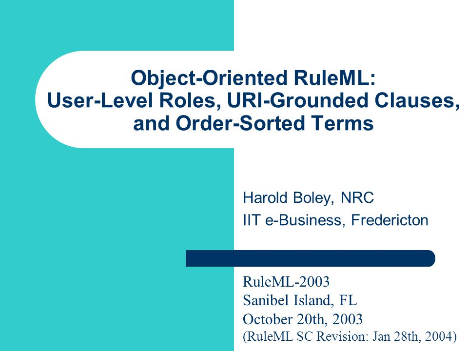 Object-Oriented RuleML: User-Level Roles, URI-Grounded Clauses, and Order-Sorted Terms Harold Boley, NRC IIT e-Business, Fredericton RuleML-2003 Sanibel Island, FL October 20th, 2003 (RuleML SC Revision: Jan 28th, 2004)