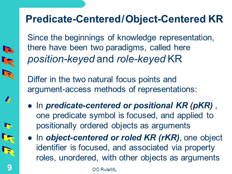 OO RuleML 9 Predicate-Centered / Object-Centered KR In predicate-centered or positional KR (pKR), one predicate symbol is focused, and applied to positionally ordered objects as arguments In object-centered or roled KR (rKR), one object identifier is focused, and associated via property roles, unordered, with other objects as arguments Since the beginnings of knowledge representation, there have been two paradigms, called here position-keyed and role-keyed KR Differ in the two natural focus points and argument-access methods of representations: