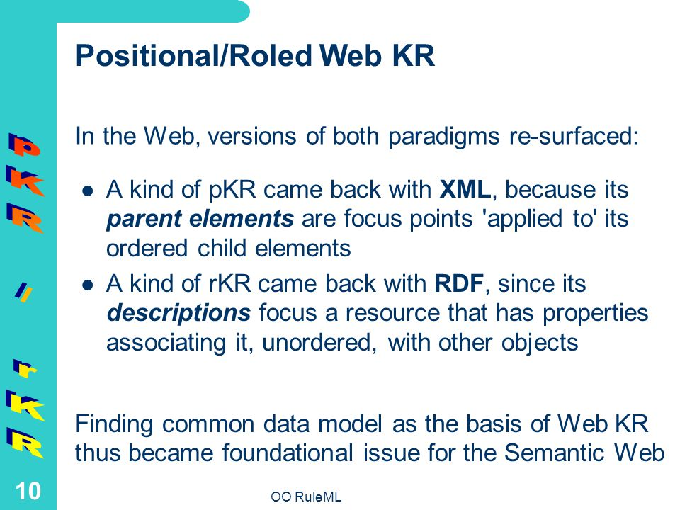 OO RuleML 10 Positional/Roled Web KR A kind of pKR came back with XML, because its parent elements are focus points applied to its ordered child elements A kind of rKR came back with RDF, since its descriptions focus a resource that has properties associating it, unordered, with other objects In the Web, versions of both paradigms re-surfaced: Finding common data model as the basis of Web KR thus became foundational issue for the Semantic Web