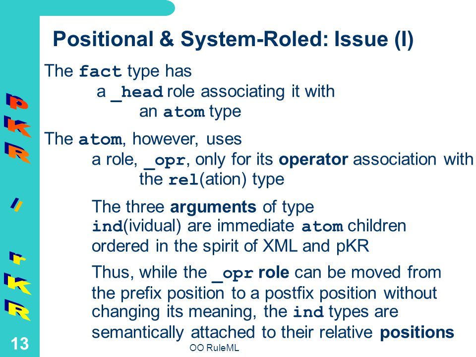 OO RuleML 13 The fact type has a _head role associating it with an atom type The atom, however, uses a role, _opr, only for its operator association with the rel (ation) type The three arguments of type ind (ividual) are immediate atom children ordered in the spirit of XML and pKR Thus, while the _opr role can be moved from the prefix position to a postfix position without changing its meaning, the ind types are semantically attached to their relative positions Positional & System-Roled: Issue (I)