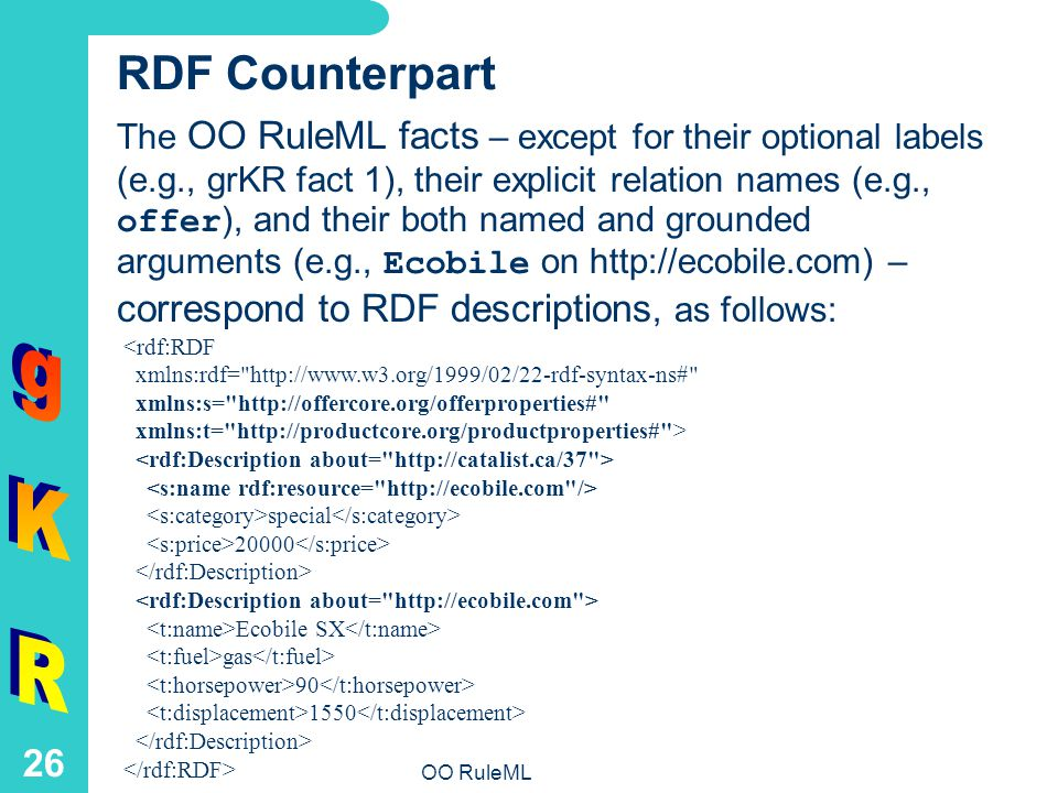 OO RuleML 26 RDF Counterpart The OO RuleML facts – except for their optional labels (e.g., grKR fact 1), their explicit relation names (e.g., offer ), and their both named and grounded arguments (e.g., Ecobile on http://ecobile.com) – correspond to RDF descriptions, as follows: <rdf:RDF xmlns:rdf= http://www.w3.org/1999/02/22-rdf-syntax-ns# xmlns:s= http://offercore.org/offerproperties# xmlns:t= http://productcore.org/productproperties# > special 20000 Ecobile SX gas 90 1550