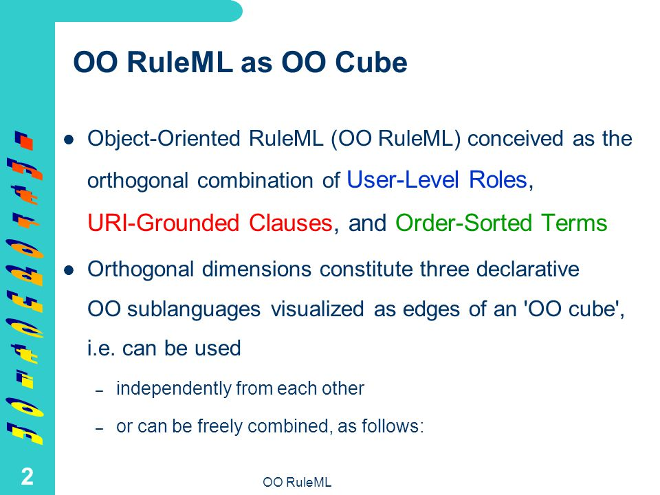 OO RuleML 2 OO RuleML as OO Cube Object-Oriented RuleML (OO RuleML) conceived as the orthogonal combination of User-Level Roles, URI-Grounded Clauses, and Order-Sorted Terms Orthogonal dimensions constitute three declarative OO sublanguages visualized as edges of an OO cube , i.e.