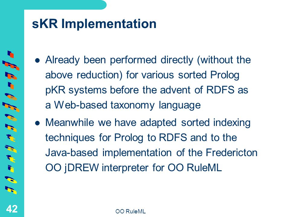 OO RuleML 42 sKR Implementation Already been performed directly (without the above reduction) for various sorted Prolog pKR systems before the advent of RDFS as a Web-based taxonomy language Meanwhile we have adapted sorted indexing techniques for Prolog to RDFS and to the Java-based implementation of the Fredericton OO jDREW interpreter for OO RuleML