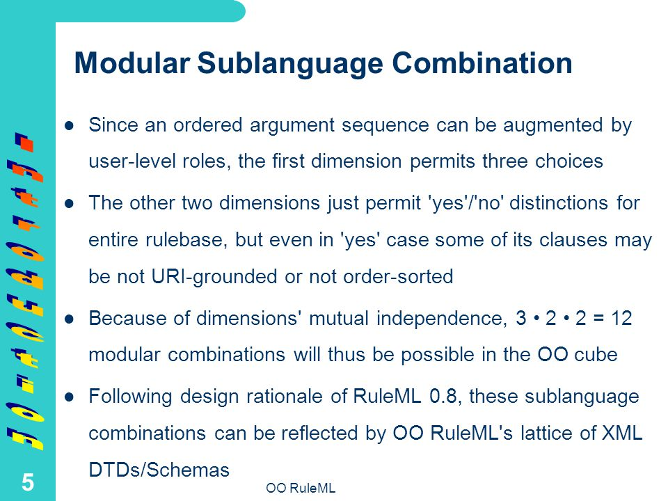 OO RuleML 5 Modular Sublanguage Combination Since an ordered argument sequence can be augmented by user-level roles, the first dimension permits three choices The other two dimensions just permit yes / no distinctions for entire rulebase, but even in yes case some of its clauses may be not URI-grounded or not order-sorted Because of dimensions mutual independence, 3 2 2 = 12 modular combinations will thus be possible in the OO cube Following design rationale of RuleML 0.8, these sublanguage combinations can be reflected by OO RuleML s lattice of XML DTDs/Schemas