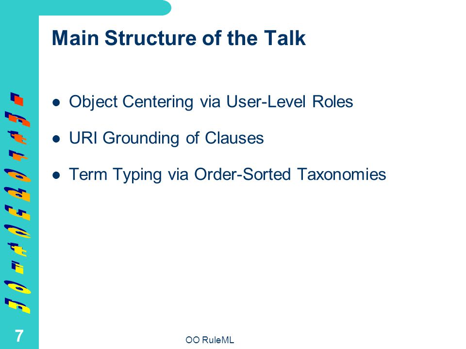 OO RuleML 7 Main Structure of the Talk Object Centering via User-Level Roles URI Grounding of Clauses Term Typing via Order-Sorted Taxonomies