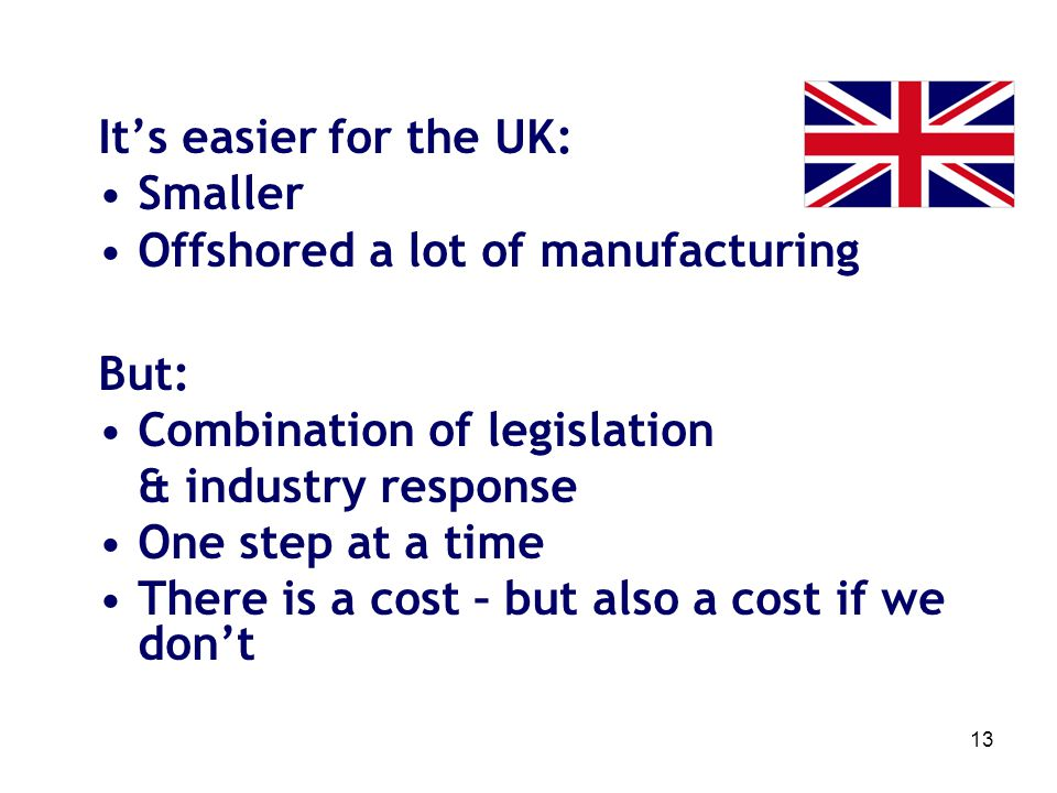 13 Its easier for the UK: Smaller Offshored a lot of manufacturing But: Combination of legislation & industry response One step at a time There is a c