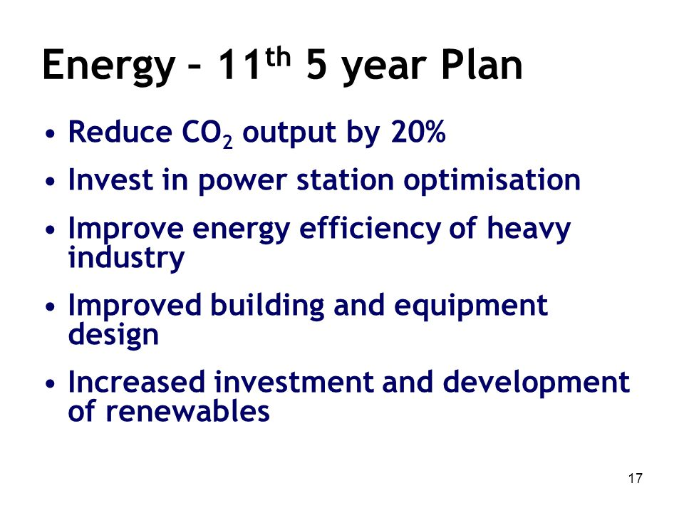 17 Energy – 11 th 5 year Plan Reduce CO 2 output by 20% Invest in power station optimisation Improve energy efficiency of heavy industry Improved buil