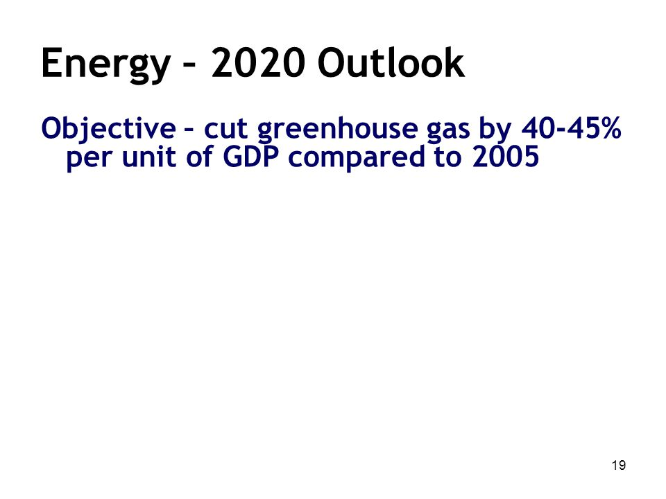 19 Energy – 2020 Outlook Objective – cut greenhouse gas by 40-45% per unit of GDP compared to 2005