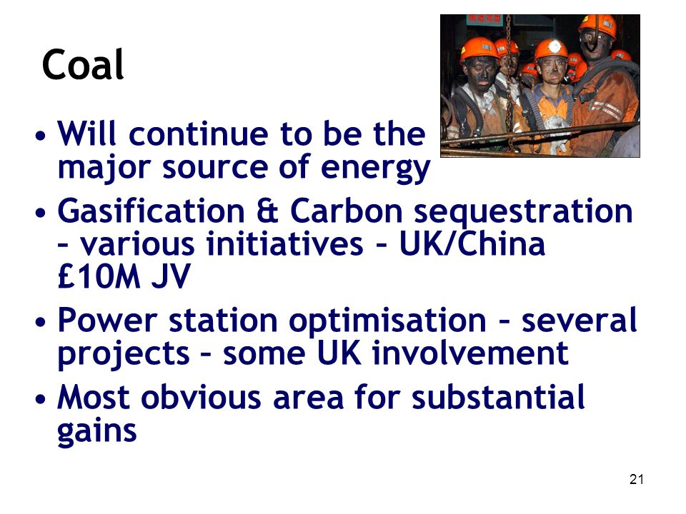 21 Coal Will continue to be the major source of energy Gasification & Carbon sequestration – various initiatives – UK/China £10M JV Power station opti