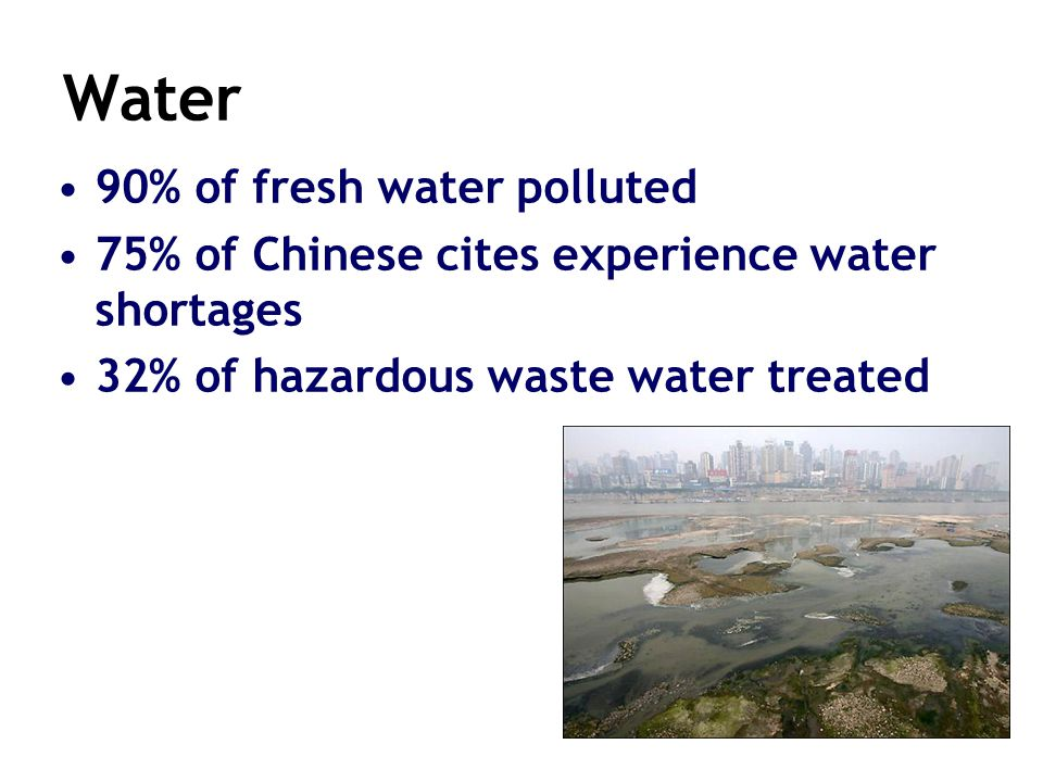 28 Water 90% of fresh water polluted 75% of Chinese cites experience water shortages 32% of hazardous waste water treated