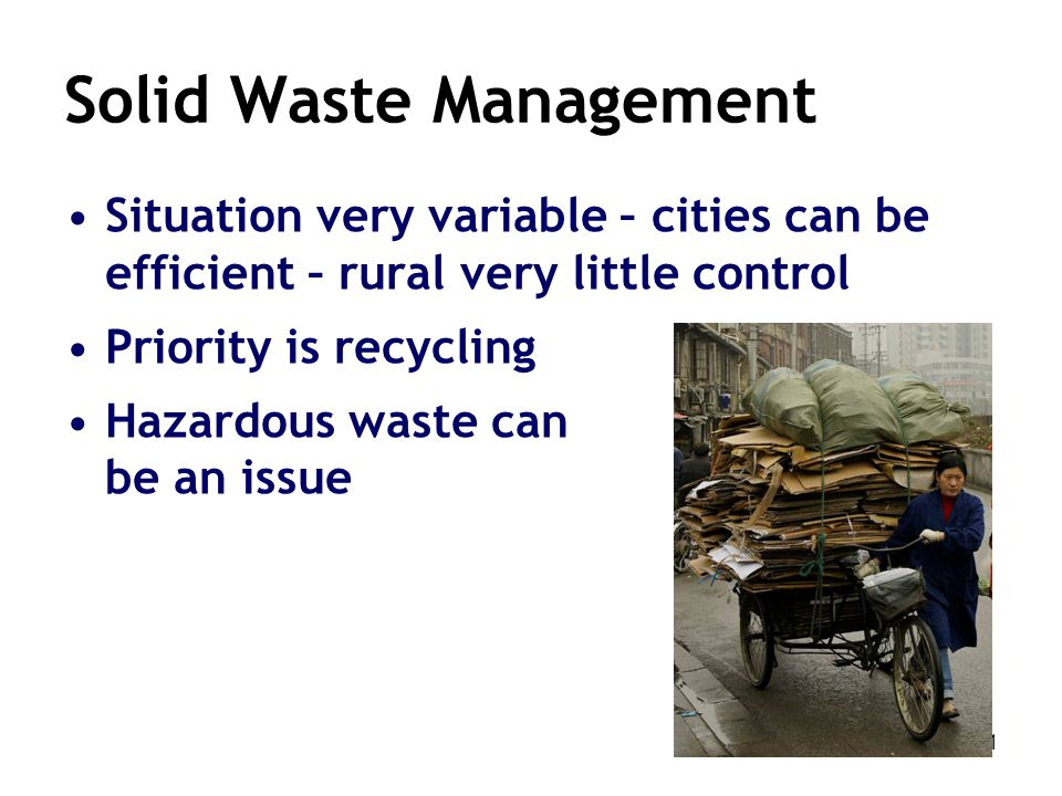 31 Solid Waste Management Situation very variable – cities can be efficient – rural very little control Priority is recycling Hazardous waste can be a