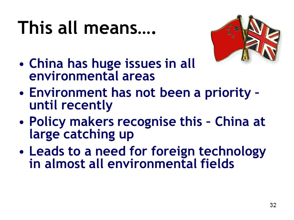 32 This all means…. China has huge issues in all environmental areas Environment has not been a priority – until recently Policy makers recognise this