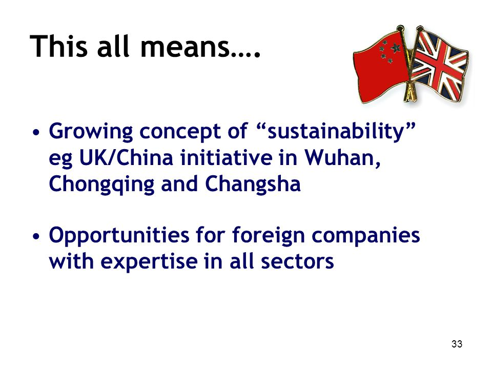 33 This all means…. Growing concept of sustainability eg UK/China initiative in Wuhan, Chongqing and Changsha Opportunities for foreign companies with