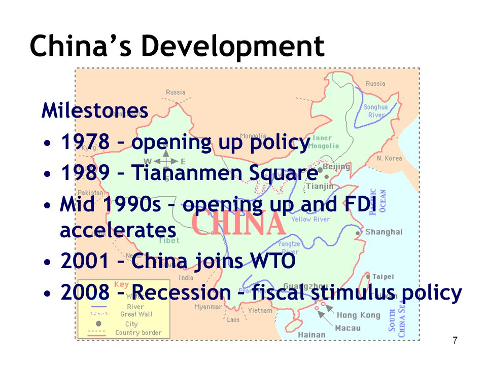 7 Milestones 1978 – opening up policy 1989 – Tiananmen Square Mid 1990s – opening up and FDI accelerates 2001 – China joins WTO 2008 – Recession – fis