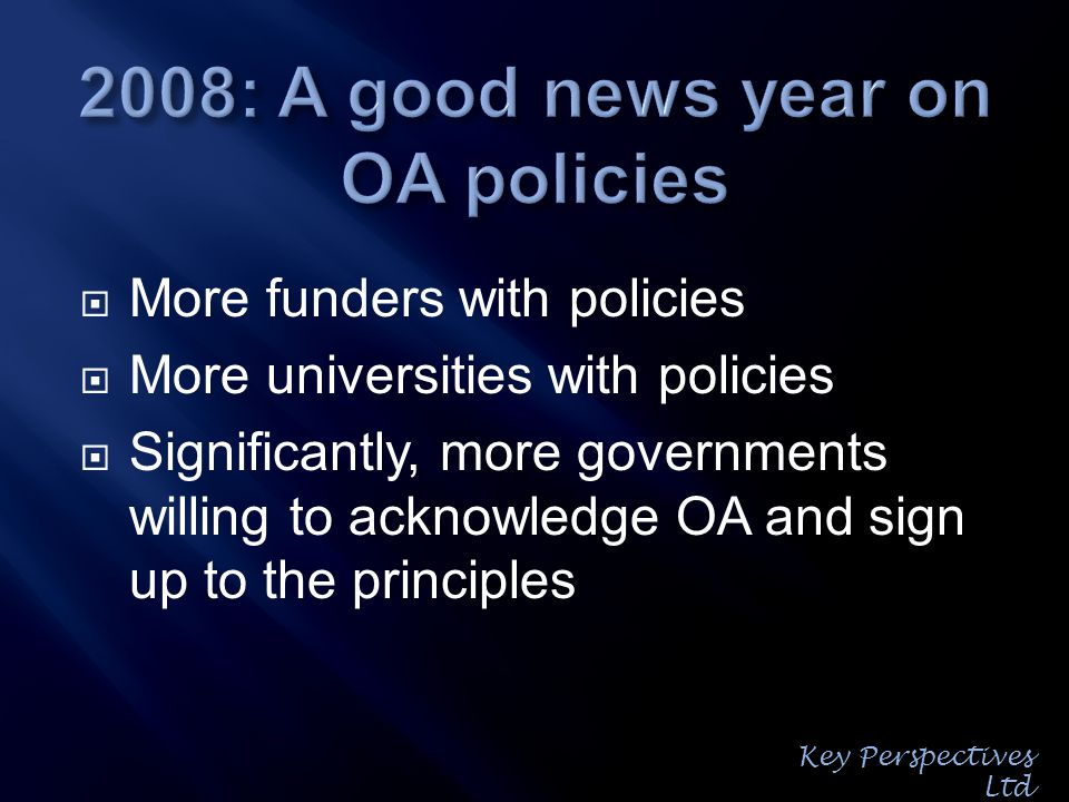 More funders with policies More universities with policies Significantly, more governments willing to acknowledge OA and sign up to the principles Key