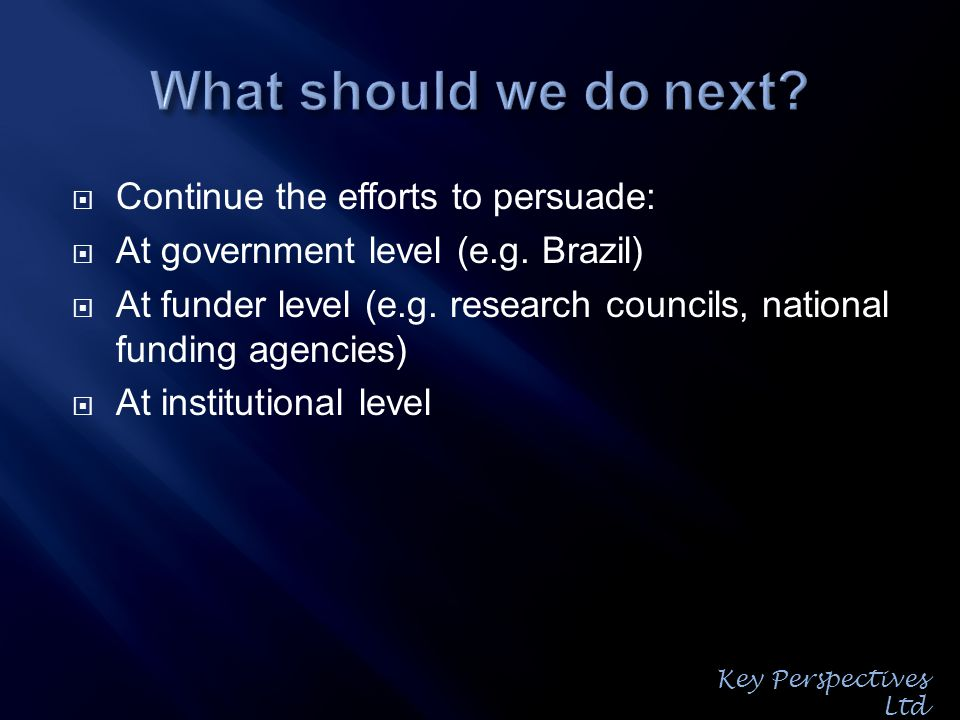 Continue the efforts to persuade: At government level (e.g. Brazil) At funder level (e.g. research councils, national funding agencies) At institution