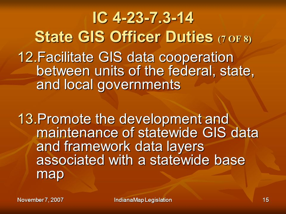 November 7, 2007IndianaMap Legislation15 IC 4-23-7.3-14 State GIS Officer Duties (7 OF 8) 12.Facilitate GIS data cooperation between units of the federal, state, and local governments 13.Promote the development and maintenance of statewide GIS data and framework data layers associated with a statewide base map