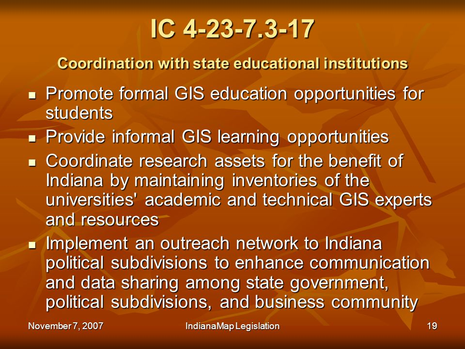 November 7, 2007IndianaMap Legislation19 IC 4-23-7.3-17 Coordination with state educational institutions Promote formal GIS education opportunities for students Promote formal GIS education opportunities for students Provide informal GIS learning opportunities Provide informal GIS learning opportunities Coordinate research assets for the benefit of Indiana by maintaining inventories of the universities academic and technical GIS experts and resources Coordinate research assets for the benefit of Indiana by maintaining inventories of the universities academic and technical GIS experts and resources Implement an outreach network to Indiana political subdivisions to enhance communication and data sharing among state government, political subdivisions, and business community Implement an outreach network to Indiana political subdivisions to enhance communication and data sharing among state government, political subdivisions, and business community