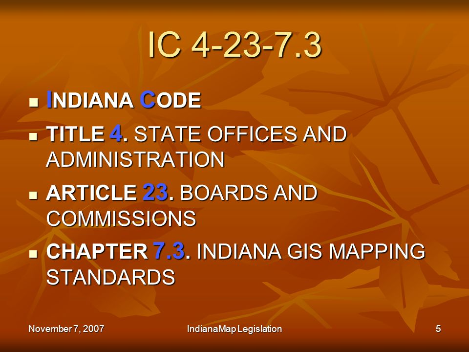 November 7, 2007IndianaMap Legislation5 IC 4-23-7.3 I NDIANA C ODE I NDIANA C ODE TITLE 4.