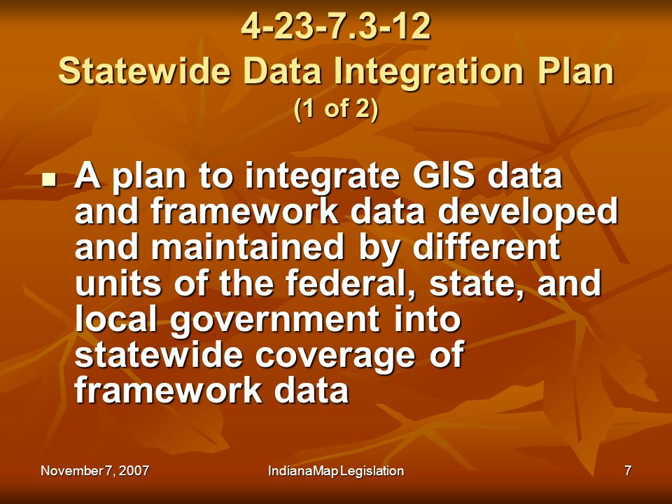 November 7, 2007IndianaMap Legislation7 4-23-7.3-12 Statewide Data Integration Plan (1 of 2) A plan to integrate GIS data and framework data developed and maintained by different units of the federal, state, and local government into statewide coverage of framework data A plan to integrate GIS data and framework data developed and maintained by different units of the federal, state, and local government into statewide coverage of framework data