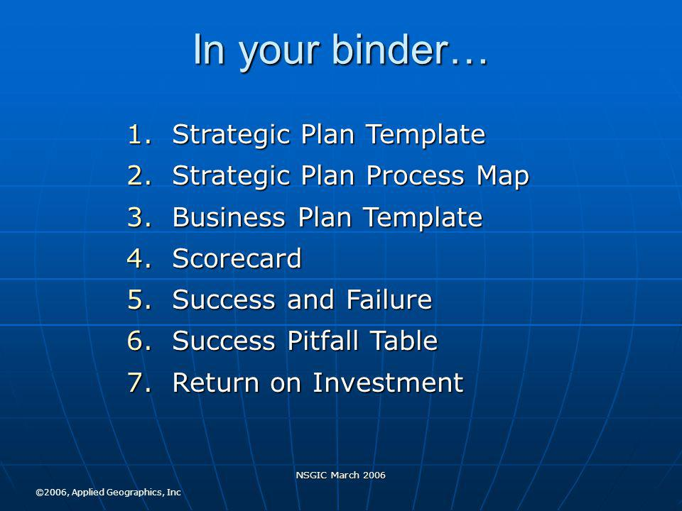NSGIC March 2006 In your binder… 1.Strategic Plan Template 2.Strategic Plan Process Map 3.Business Plan Template 4.Scorecard 5.Success and Failure 6.Success Pitfall Table 7.Return on Investment ©2006, Applied Geographics, Inc