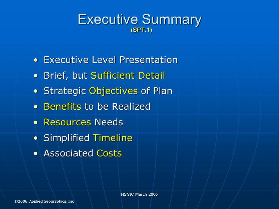 NSGIC March 2006 Executive Summary (SPT:1) Executive Level PresentationExecutive Level Presentation Brief, but Sufficient DetailBrief, but Sufficient Detail Strategic Objectives of PlanStrategic Objectives of Plan Benefits to be RealizedBenefits to be Realized Resources NeedsResources Needs Simplified TimelineSimplified Timeline Associated CostsAssociated Costs ©2006, Applied Geographics, Inc