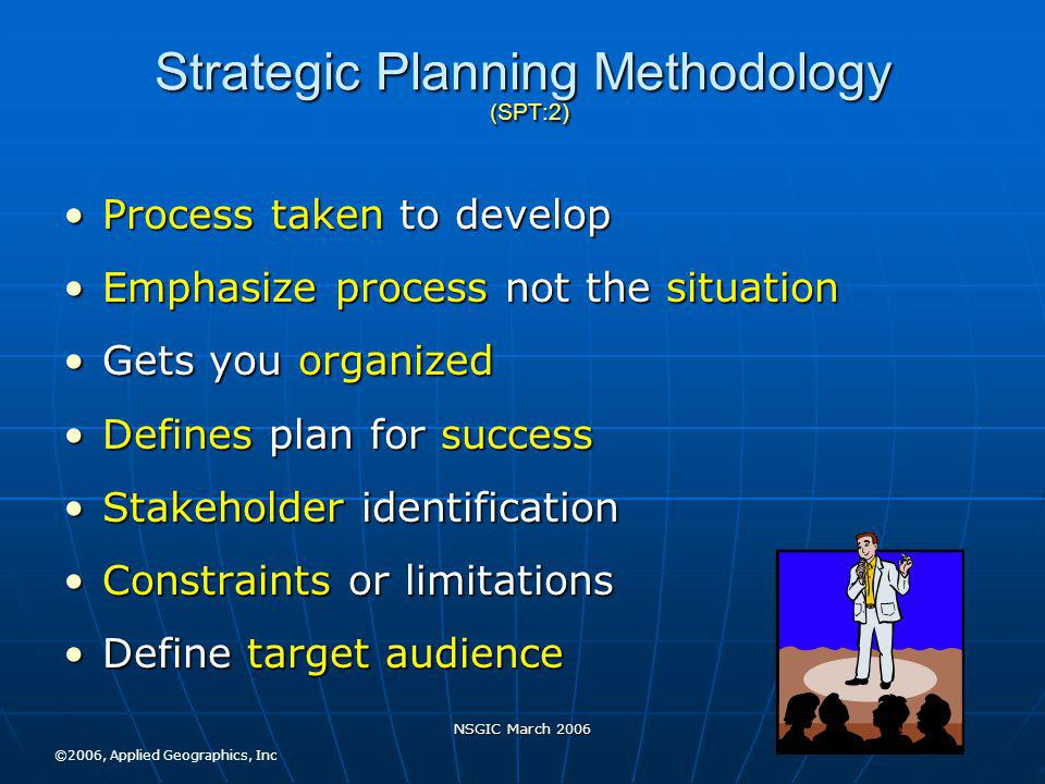 NSGIC March 2006 Strategic Planning Methodology (SPT:2) Process taken to developProcess taken to develop Emphasize process not the situationEmphasize process not the situation Gets you organizedGets you organized Defines plan for successDefines plan for success Stakeholder identificationStakeholder identification Constraints or limitationsConstraints or limitations Define target audienceDefine target audience ©2006, Applied Geographics, Inc