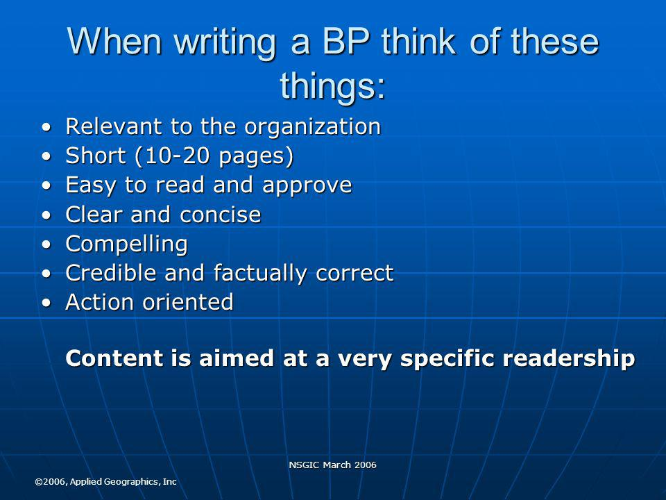 NSGIC March 2006 When writing a BP think of these things: Relevant to the organizationRelevant to the organization Short (10-20 pages)Short (10-20 pages) Easy to read and approveEasy to read and approve Clear and conciseClear and concise CompellingCompelling Credible and factually correctCredible and factually correct Action orientedAction oriented Content is aimed at a very specific readership ©2006, Applied Geographics, Inc