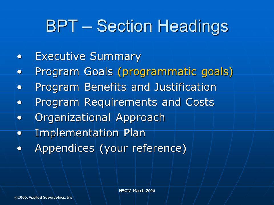 NSGIC March 2006 BPT – Section Headings Executive SummaryExecutive Summary Program Goals (programmatic goals)Program Goals (programmatic goals) Program Benefits and JustificationProgram Benefits and Justification Program Requirements and CostsProgram Requirements and Costs Organizational ApproachOrganizational Approach Implementation PlanImplementation Plan Appendices (your reference)Appendices (your reference) ©2006, Applied Geographics, Inc