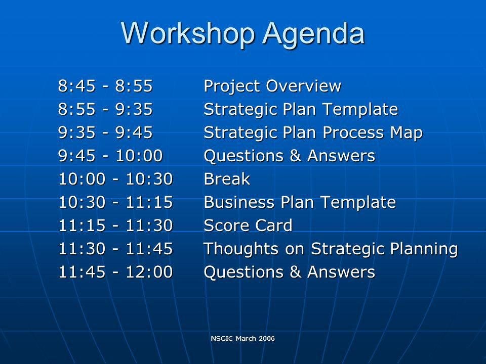 NSGIC March 2006 Workshop Agenda Workshop Agenda 8:45 - 8:55 Project Overview 8:55 - 9:35 Strategic Plan Template 9:35 - 9:45 Strategic Plan Process Map 9:45 - 10:00 Questions & Answers 10:00 - 10:30 Break 10:30 - 11:15 Business Plan Template 11:15 - 11:30 Score Card 11:30 - 11:45 Thoughts on Strategic Planning 11:45 - 12:00 Questions & Answers
