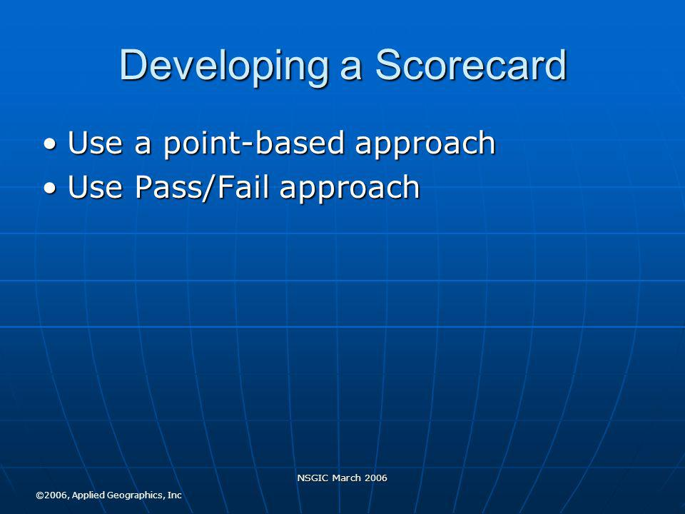 NSGIC March 2006 Developing a Scorecard Use a point-based approachUse a point-based approach Use Pass/Fail approachUse Pass/Fail approach ©2006, Applied Geographics, Inc