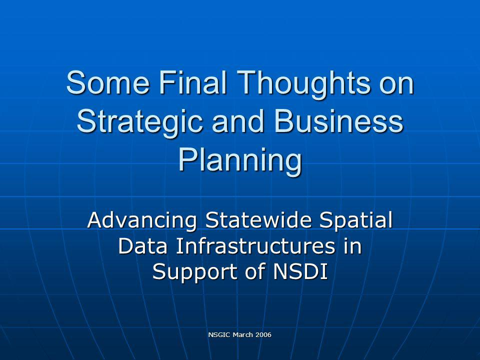 NSGIC March 2006 Some Final Thoughts on Strategic and Business Planning Advancing Statewide Spatial Data Infrastructures in Support of NSDI