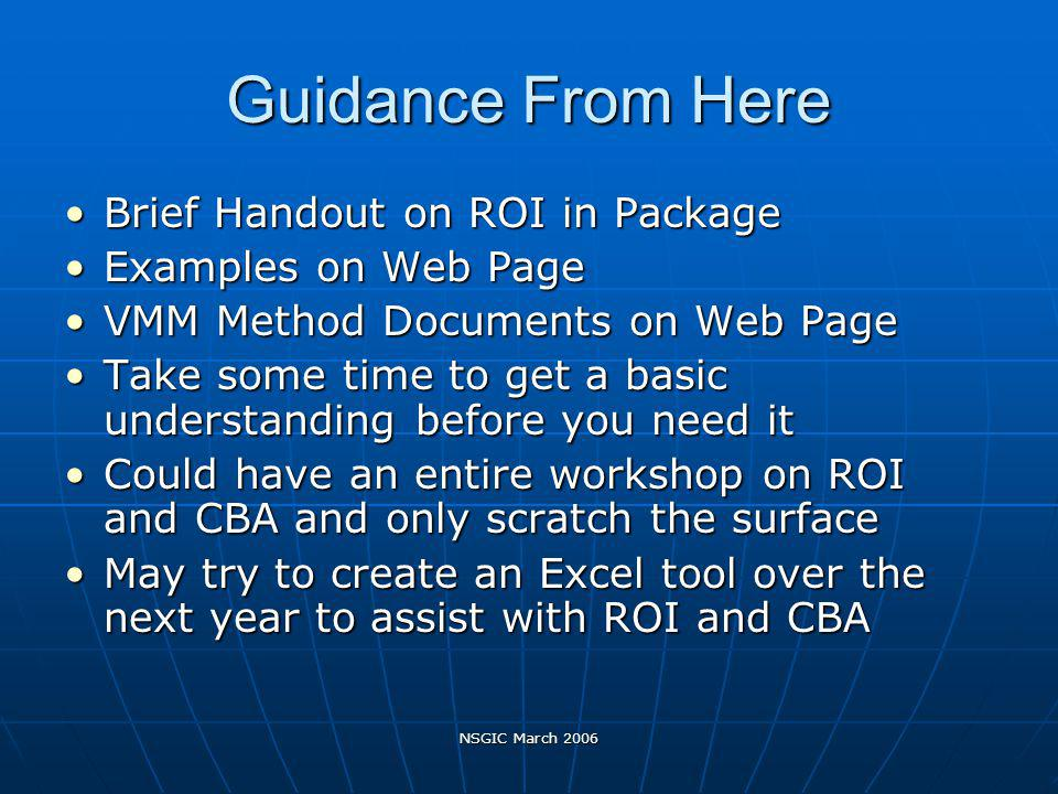 NSGIC March 2006 Guidance From Here Brief Handout on ROI in PackageBrief Handout on ROI in Package Examples on Web PageExamples on Web Page VMM Method Documents on Web PageVMM Method Documents on Web Page Take some time to get a basic understanding before you need itTake some time to get a basic understanding before you need it Could have an entire workshop on ROI and CBA and only scratch the surfaceCould have an entire workshop on ROI and CBA and only scratch the surface May try to create an Excel tool over the next year to assist with ROI and CBAMay try to create an Excel tool over the next year to assist with ROI and CBA