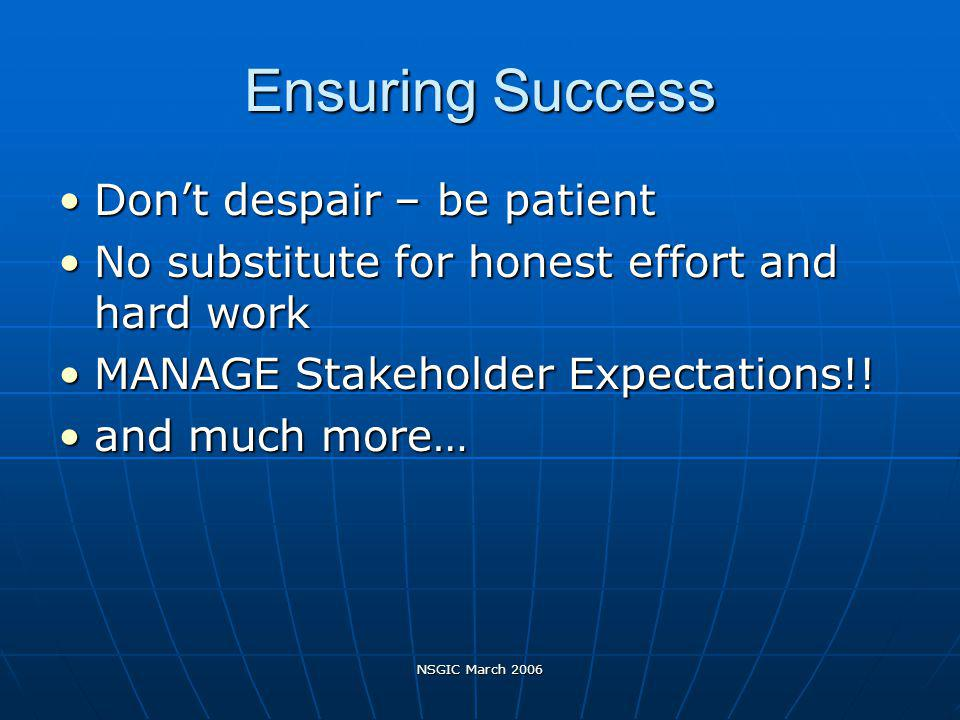 NSGIC March 2006 Ensuring Success Dont despair – be patientDont despair – be patient No substitute for honest effort and hard workNo substitute for honest effort and hard work MANAGE Stakeholder Expectations!!MANAGE Stakeholder Expectations!.