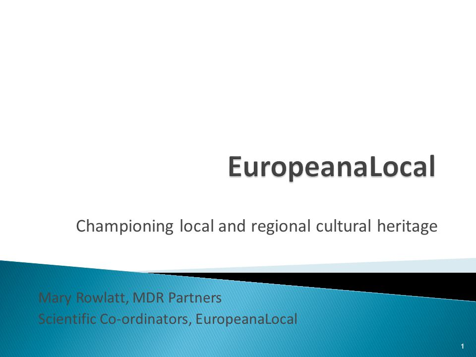 Championing local and regional cultural heritage Mary Rowlatt, MDR Partners Scientific Co-ordinators, EuropeanaLocal 1