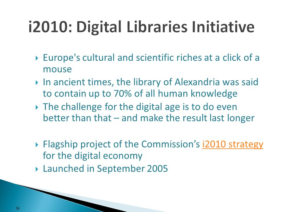 Europe s cultural and scientific riches at a click of a mouse In ancient times, the library of Alexandria was said to contain up to 70% of all human knowledge The challenge for the digital age is to do even better than that – and make the result last longer Flagship project of the Commissions i2010 strategy for the digital economyi2010 strategy Launched in September 2005 14