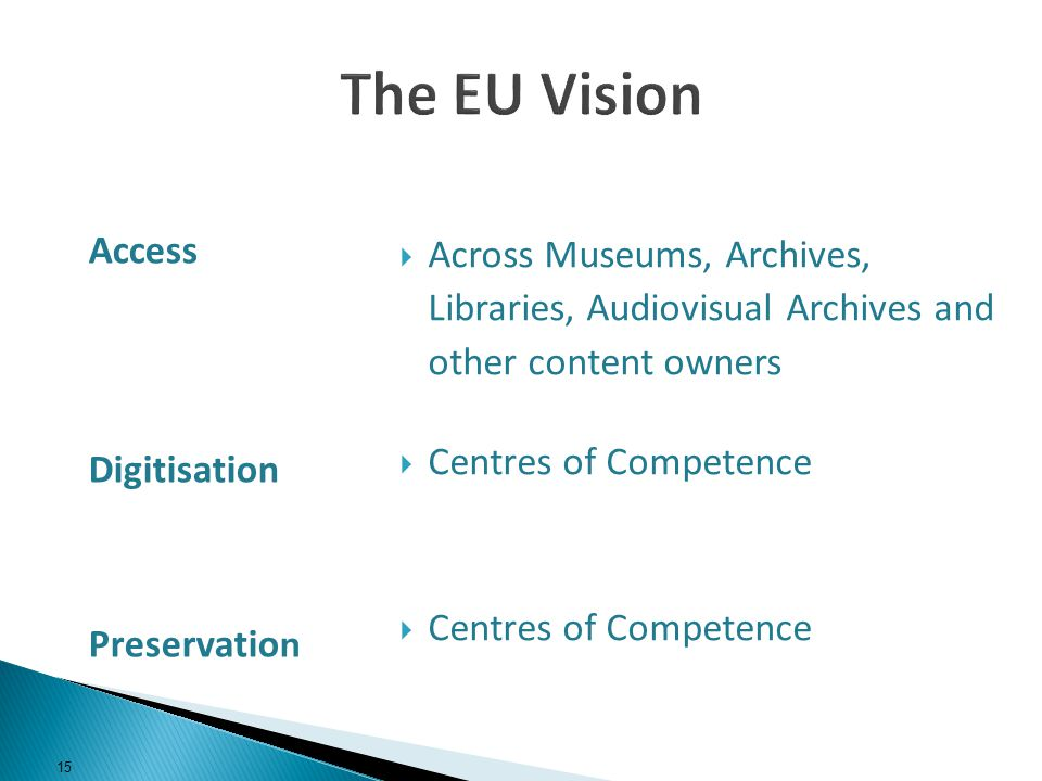 Across Museums, Archives, Libraries, Audiovisual Archives and other content owners Centres of Competence Access Digitisation Preservatio n 15