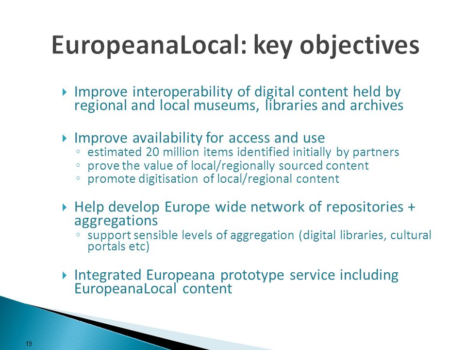 Improve interoperability of digital content held by regional and local museums, libraries and archives Improve availability for access and use estimated 20 million items identified initially by partners prove the value of local/regionally sourced content promote digitisation of local/regional content Help develop Europe wide network of repositories + aggregations support sensible levels of aggregation (digital libraries, cultural portals etc) Integrated Europeana prototype service including EuropeanaLocal content 19