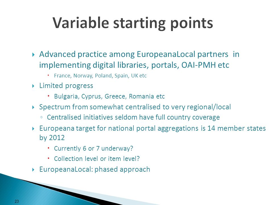 Advanced practice among EuropeanaLocal partners in implementing digital libraries, portals, OAI-PMH etc France, Norway, Poland, Spain, UK etc Limited progress Bulgaria, Cyprus, Greece, Romania etc Spectrum from somewhat centralised to very regional/local Centralised initiatives seldom have full country coverage Europeana target for national portal aggregations is 14 member states by 2012 Currently 6 or 7 underway.