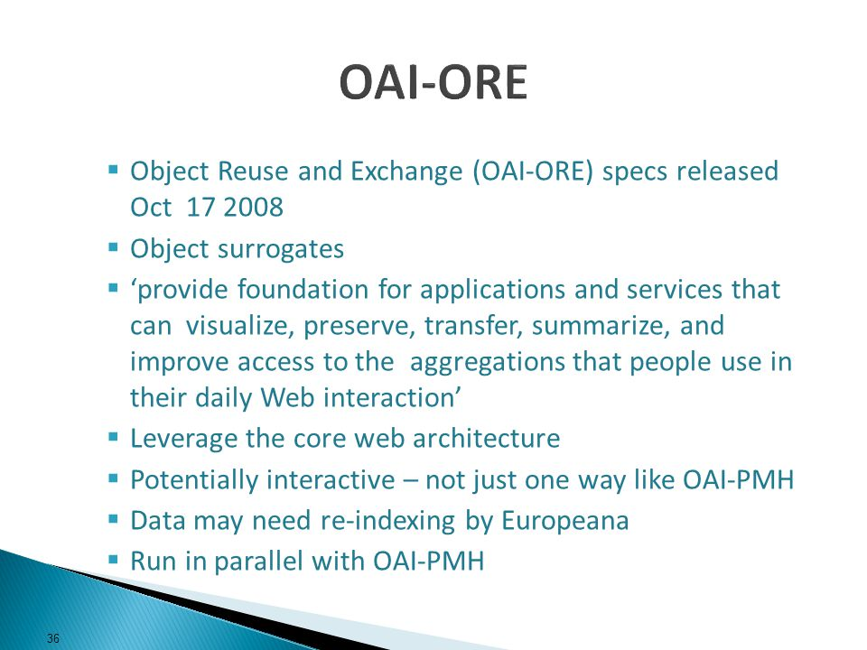 Object Reuse and Exchange (OAI-ORE) specs released Oct 17 2008 Object surrogates provide foundation for applications and services that can visualize, preserve, transfer, summarize, and improve access to the aggregations that people use in their daily Web interaction Leverage the core web architecture Potentially interactive – not just one way like OAI-PMH Data may need re-indexing by Europeana Run in parallel with OAI-PMH 36