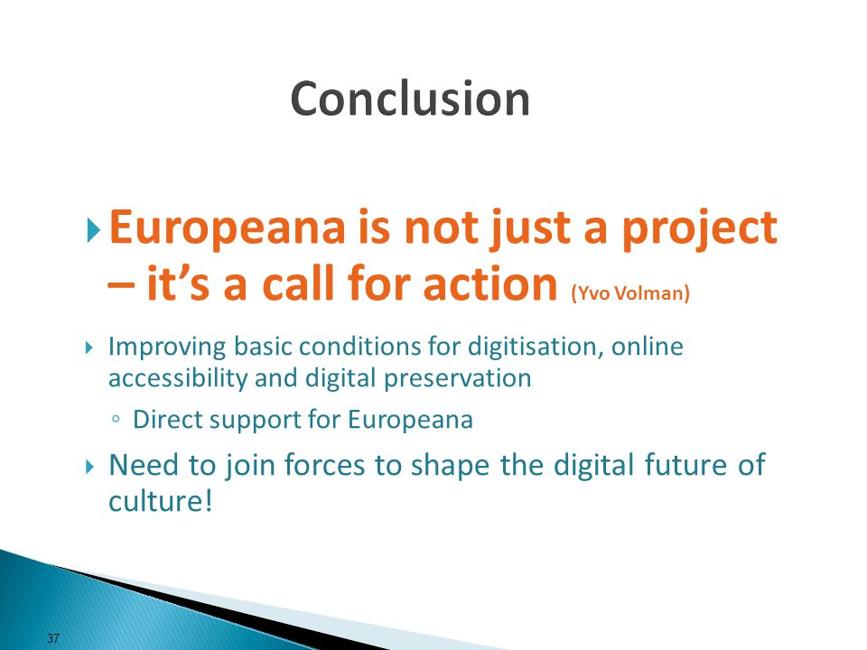 Europeana is not just a project – its a call for action (Yvo Volman) Improving basic conditions for digitisation, online accessibility and digital preservation Direct support for Europeana Need to join forces to shape the digital future of culture.