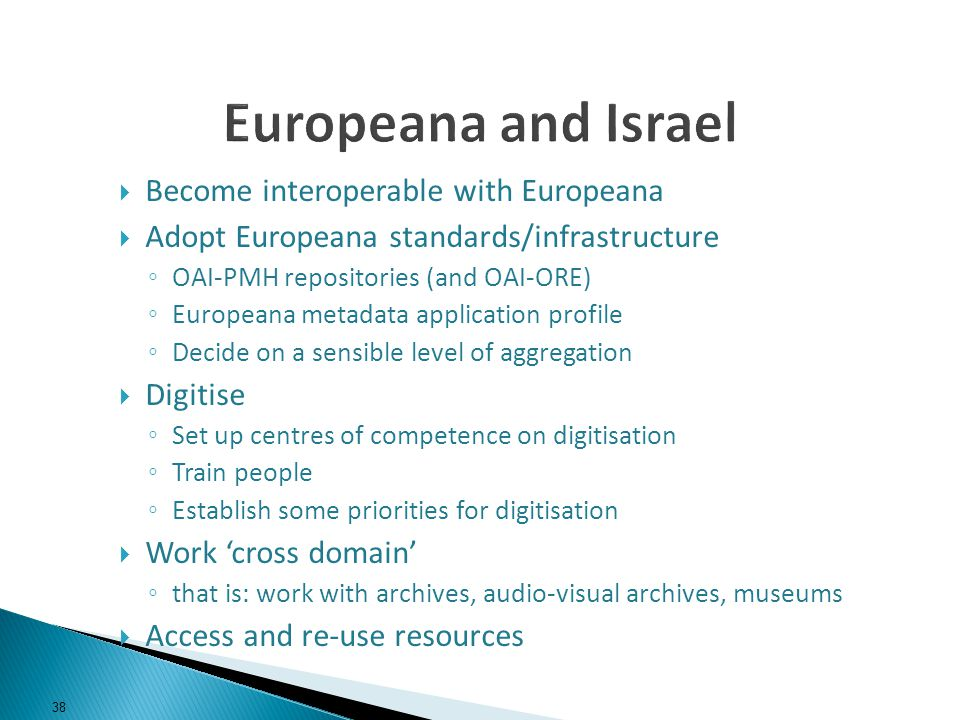 Become interoperable with Europeana Adopt Europeana standards/infrastructure OAI-PMH repositories (and OAI-ORE) Europeana metadata application profile Decide on a sensible level of aggregation Digitise Set up centres of competence on digitisation Train people Establish some priorities for digitisation Work cross domain that is: work with archives, audio-visual archives, museums Access and re-use resources 38