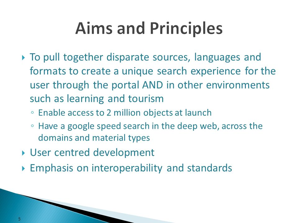 To pull together disparate sources, languages and formats to create a unique search experience for the user through the portal AND in other environments such as learning and tourism Enable access to 2 million objects at launch Have a google speed search in the deep web, across the domains and material types User centred development Emphasis on interoperability and standards 5
