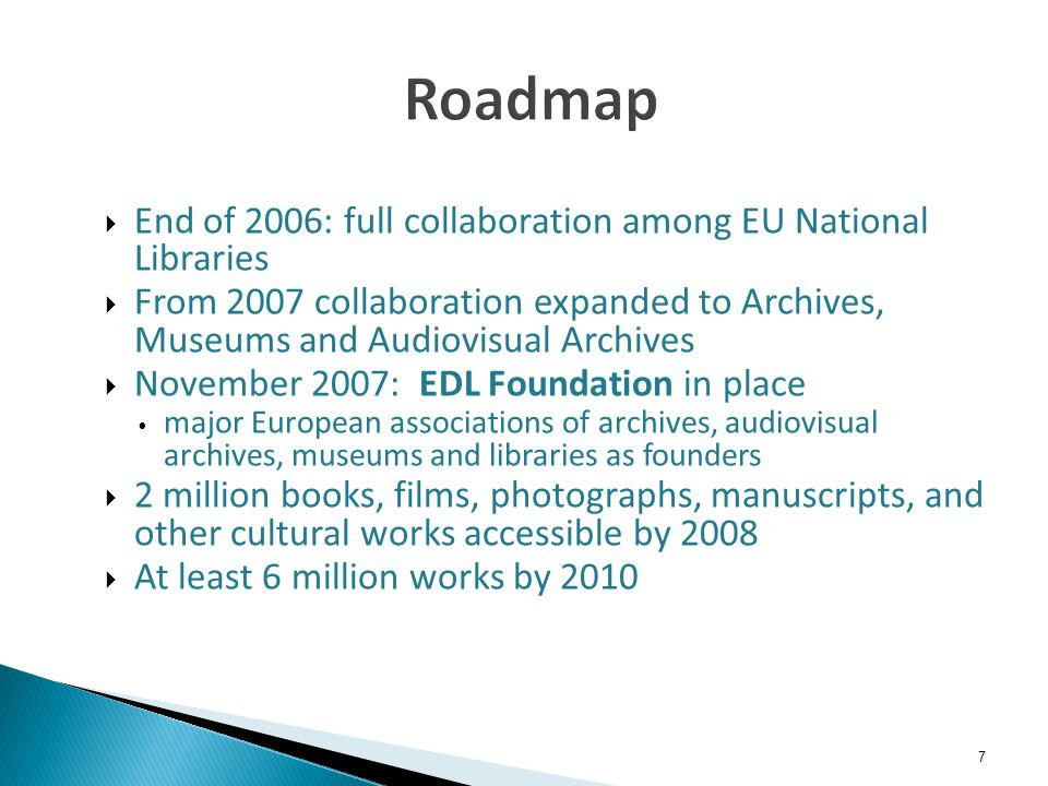 7 End of 2006: full collaboration among EU National Libraries From 2007 collaboration expanded to Archives, Museums and Audiovisual Archives November 2007: EDL Foundation in place major European associations of archives, audiovisual archives, museums and libraries as founders 2 million books, films, photographs, manuscripts, and other cultural works accessible by 2008 At least 6 million works by 2010
