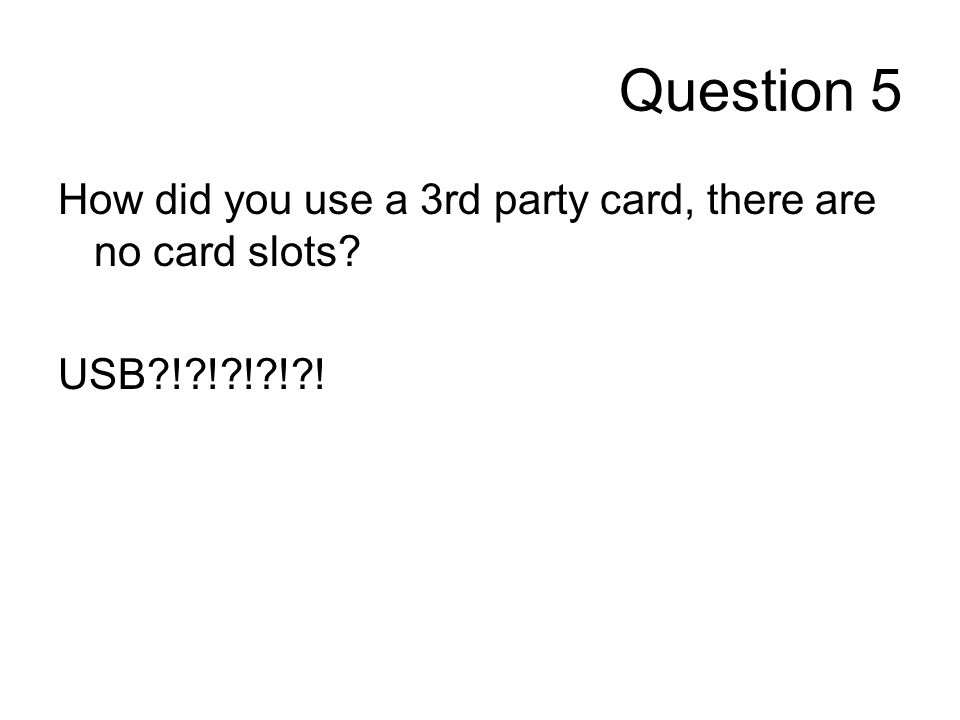 Question 5 How did you use a 3rd party card, there are no card slots USB ! ! ! ! !