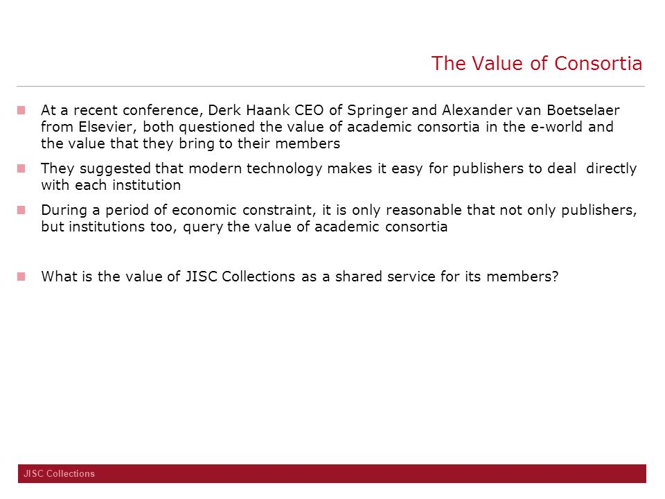 JISC Collections The Value of Consortia At a recent conference, Derk Haank CEO of Springer and Alexander van Boetselaer from Elsevier, both questioned the value of academic consortia in the e-world and the value that they bring to their members They suggested that modern technology makes it easy for publishers to deal directly with each institution During a period of economic constraint, it is only reasonable that not only publishers, but institutions too, query the value of academic consortia What is the value of JISC Collections as a shared service for its members?