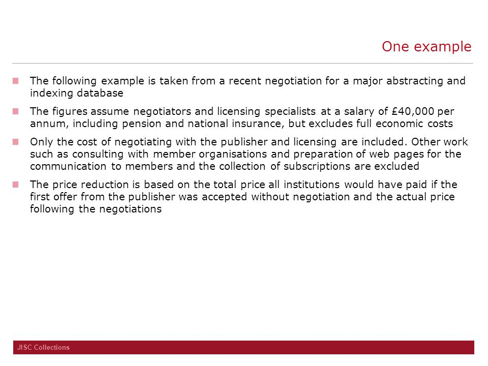 JISC Collections One example The following example is taken from a recent negotiation for a major abstracting and indexing database The figures assume negotiators and licensing specialists at a salary of £40,000 per annum, including pension and national insurance, but excludes full economic costs Only the cost of negotiating with the publisher and licensing are included.