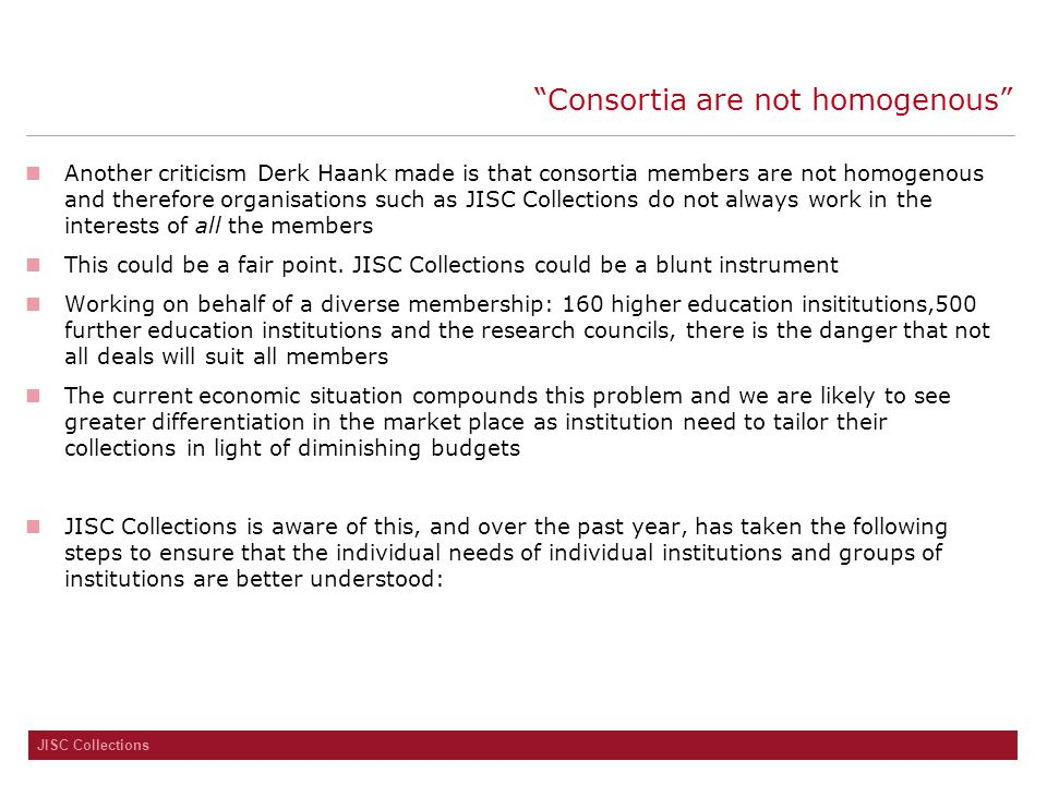 JISC Collections Consortia are not homogenous Another criticism Derk Haank made is that consortia members are not homogenous and therefore organisations such as JISC Collections do not always work in the interests of all the members This could be a fair point.